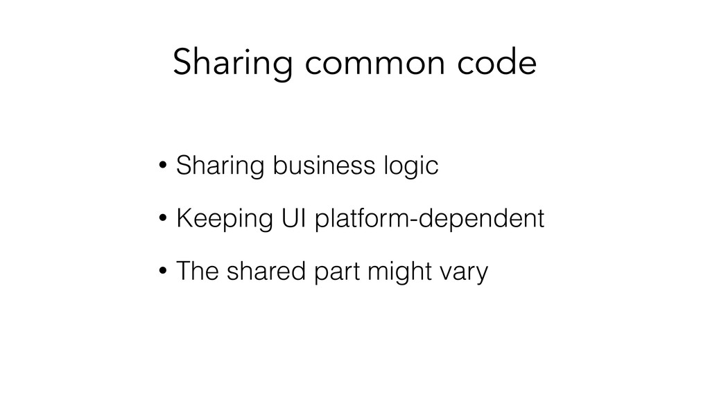 Sharing common code • Sharing business logic • ...