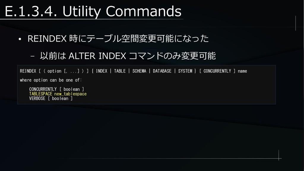 E.1.3.4. Utility Commands ● REINDEX 時にテーブル空間変更可...