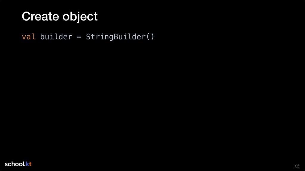 !35 val builder = StringBuilder() Create object
