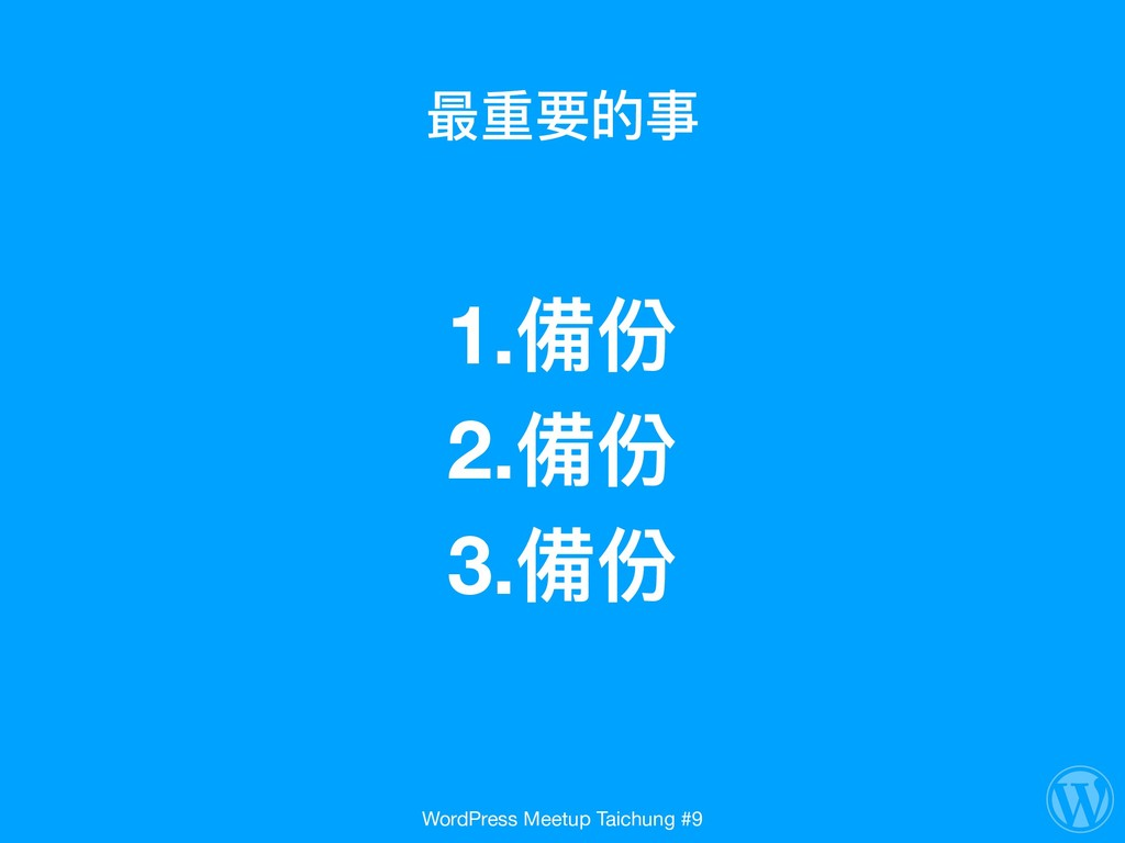 最重要的事 1.備份  2.備份 3.備份 WordPress Meetup Taichu...