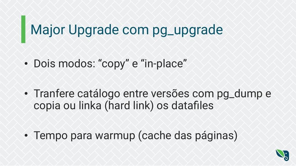 """Major Upgrade com pg_upgrade • Dois modos: """"cop..."""