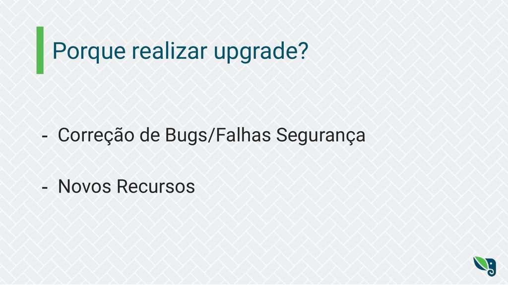 Porque realizar upgrade? - Correção de Bugs/Fal...