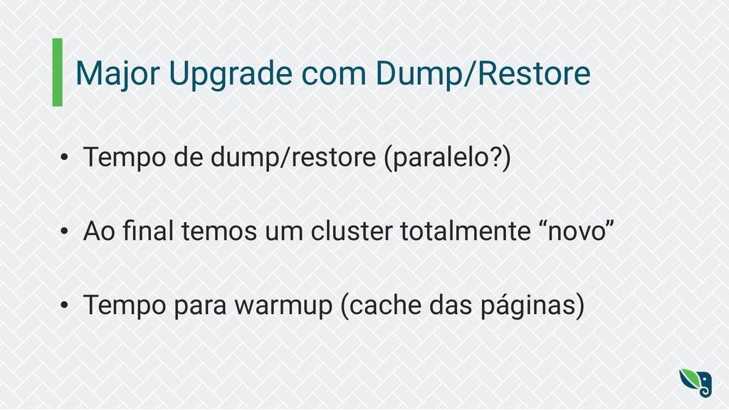 Major Upgrade com Dump/Restore • Tempo de dump/...