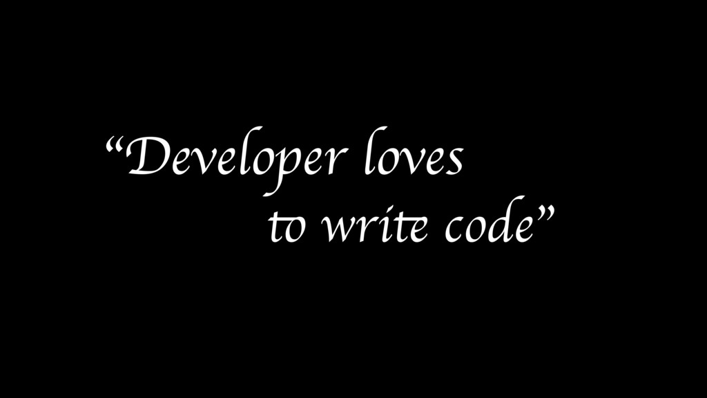 """Developer loves to write code"""