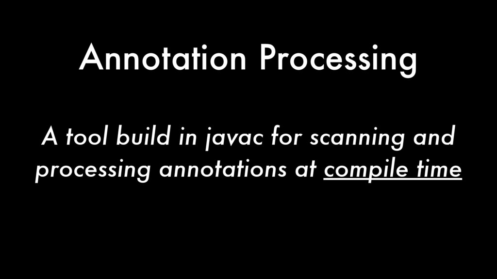 Annotation Processing A tool build in javac for...