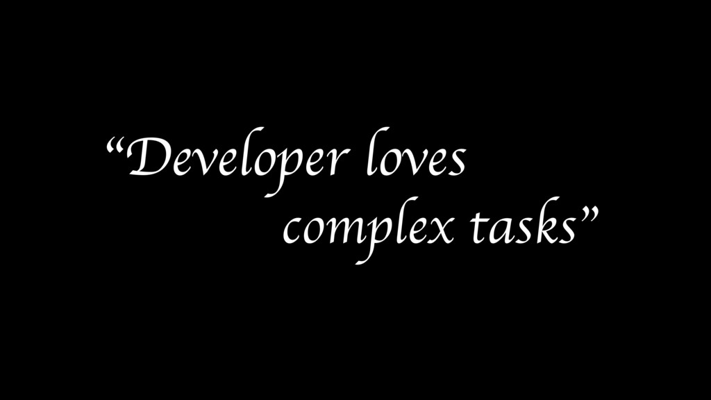 """Developer loves complex tasks"""