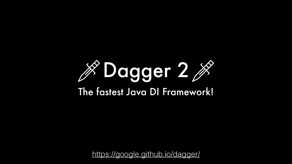Dagger 2 The fastest Java DI Framework! https:/...