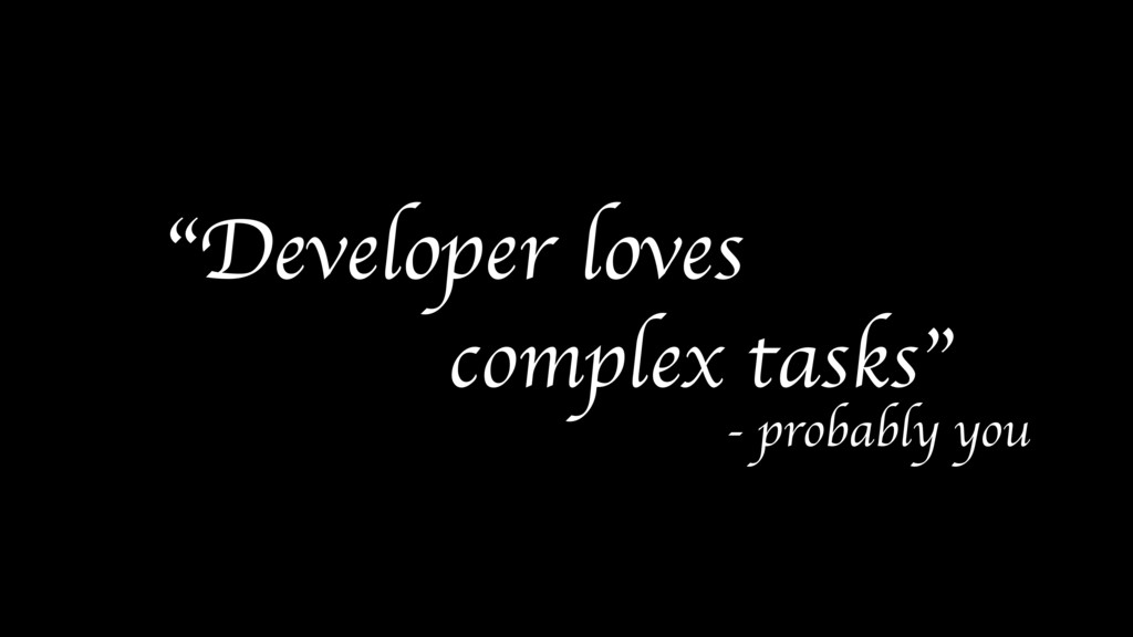 """Developer loves complex tasks"" - probably you"