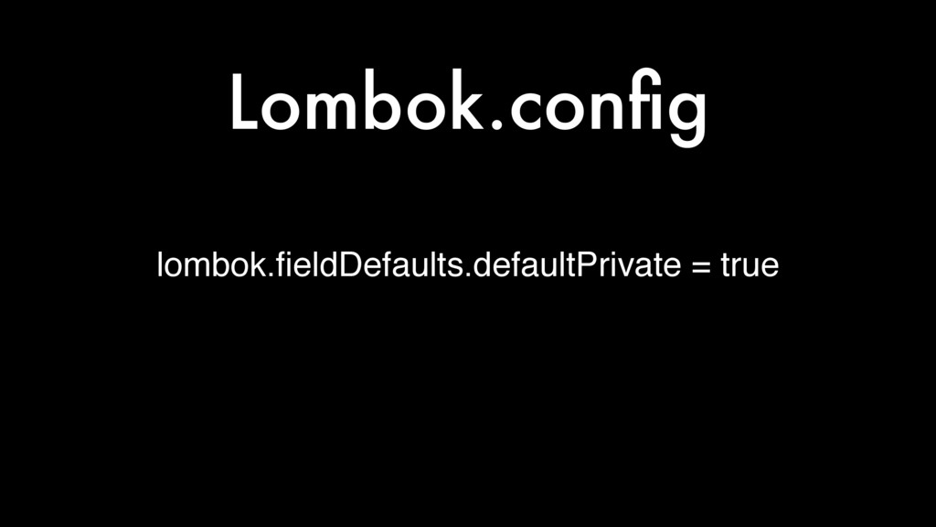lombok.fieldDefaults.defaultPrivate = true Lombo...