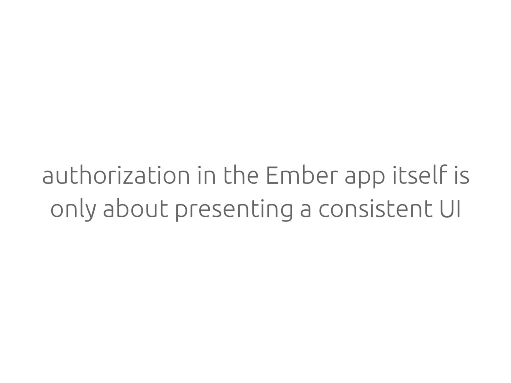 authorization in the Ember app itself is only a...