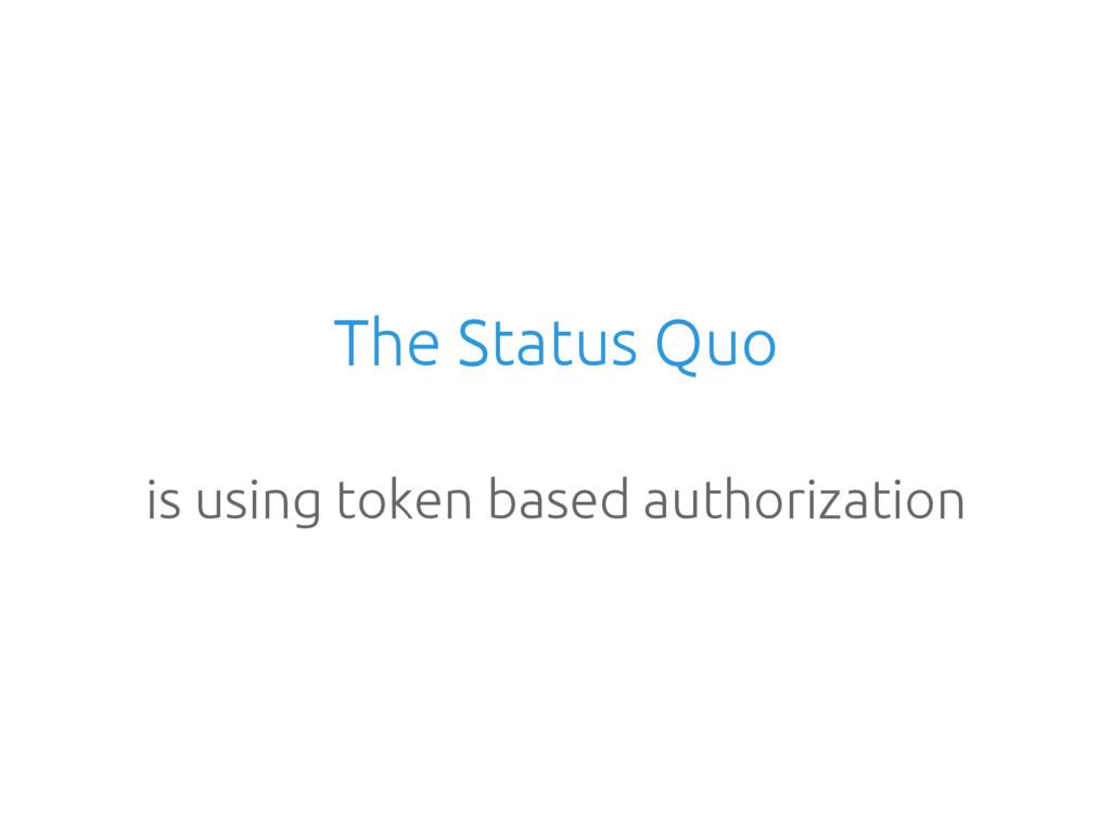 The Status Quo is using token based authorizati...