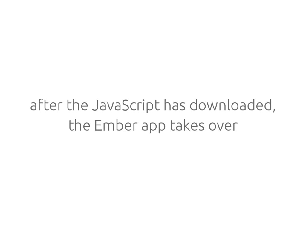 after the JavaScript has downloaded, the Ember ...