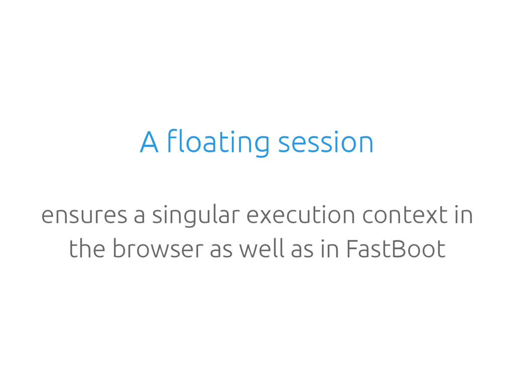 A floating session ensures a singular execution...