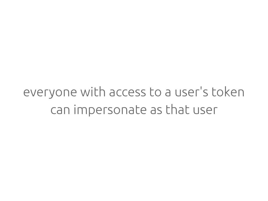 everyone with access to a user's token can impe...