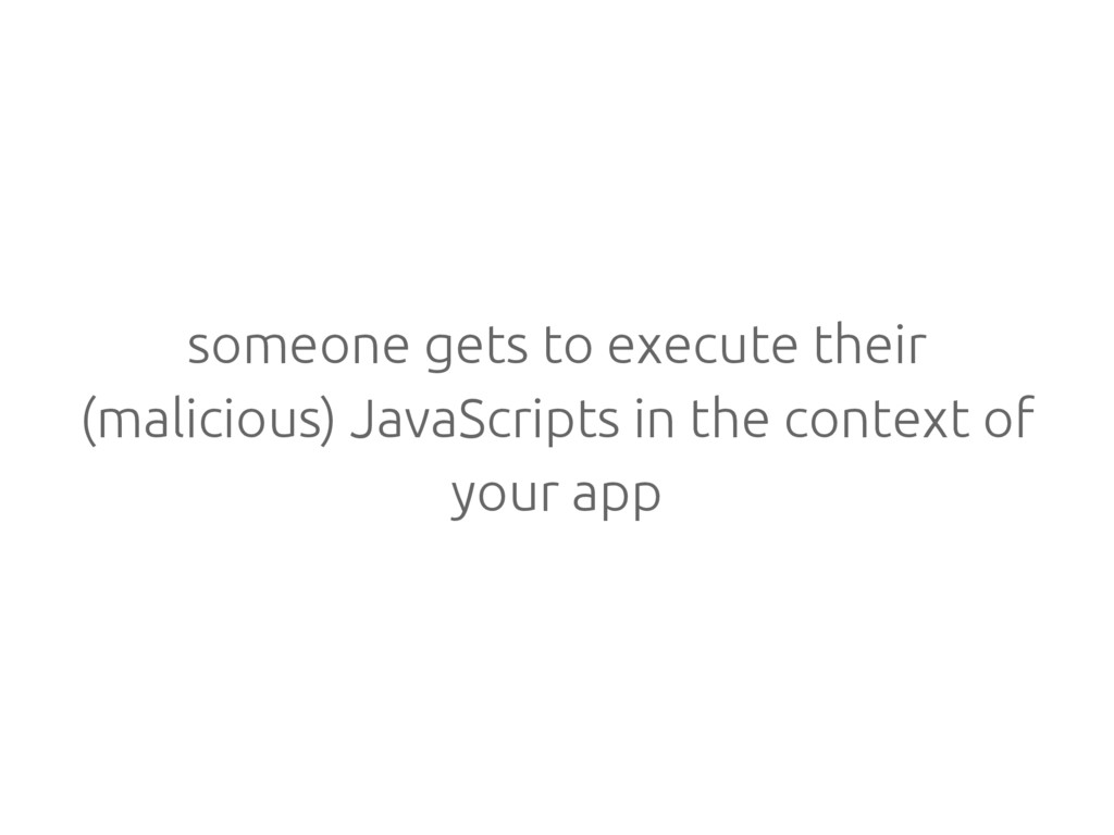someone gets to execute their (malicious) JavaS...