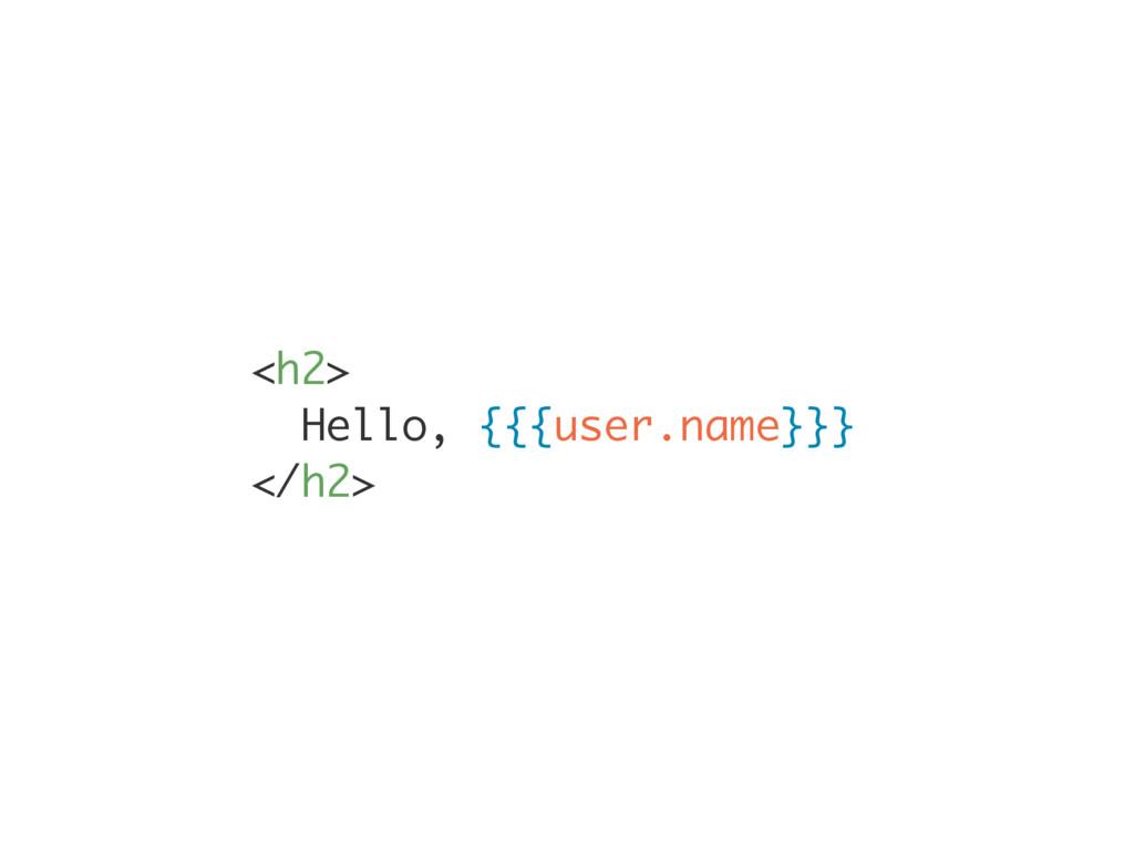 <h2> Hello, {{{user.name}}} </h2>