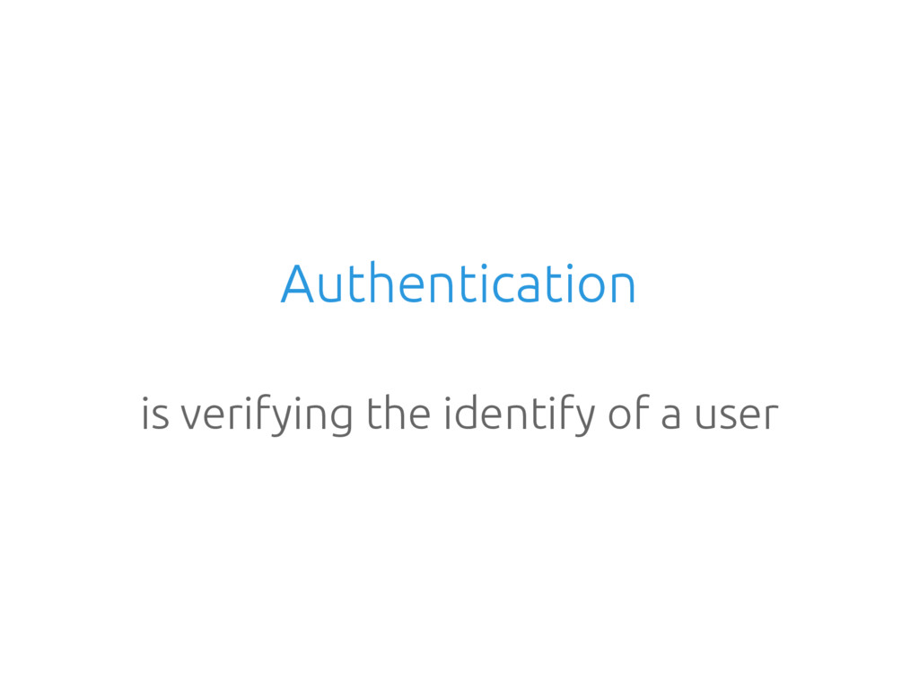 Authentication is verifying the identify of a u...