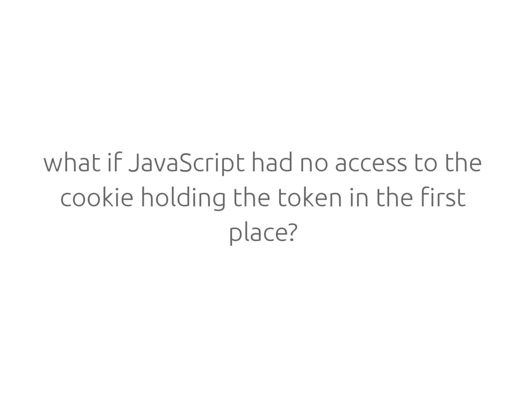 what if JavaScript had no access to the cookie ...