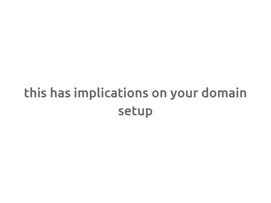 this has implications on your domain setup