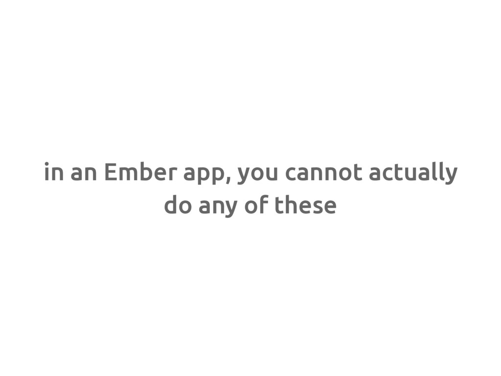 in an Ember app, you cannot actually do any of ...