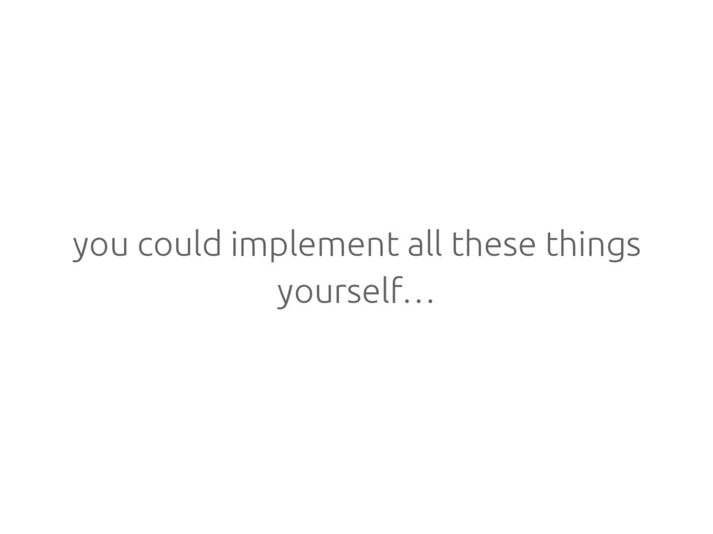you could implement all these things yourself…