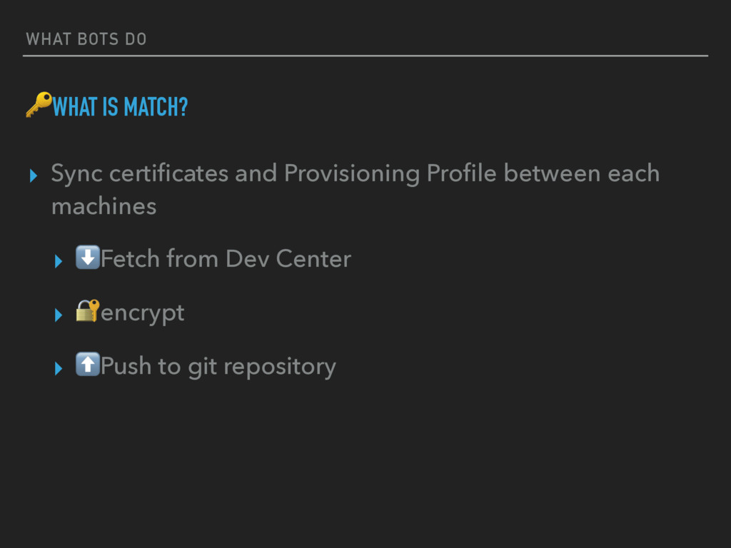 WHAT BOTS DO WHAT IS MATCH? ▸ Sync certificates ...