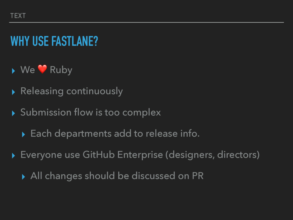 TEXT WHY USE FASTLANE? ▸ We ❤ Ruby ▸ Releasing ...
