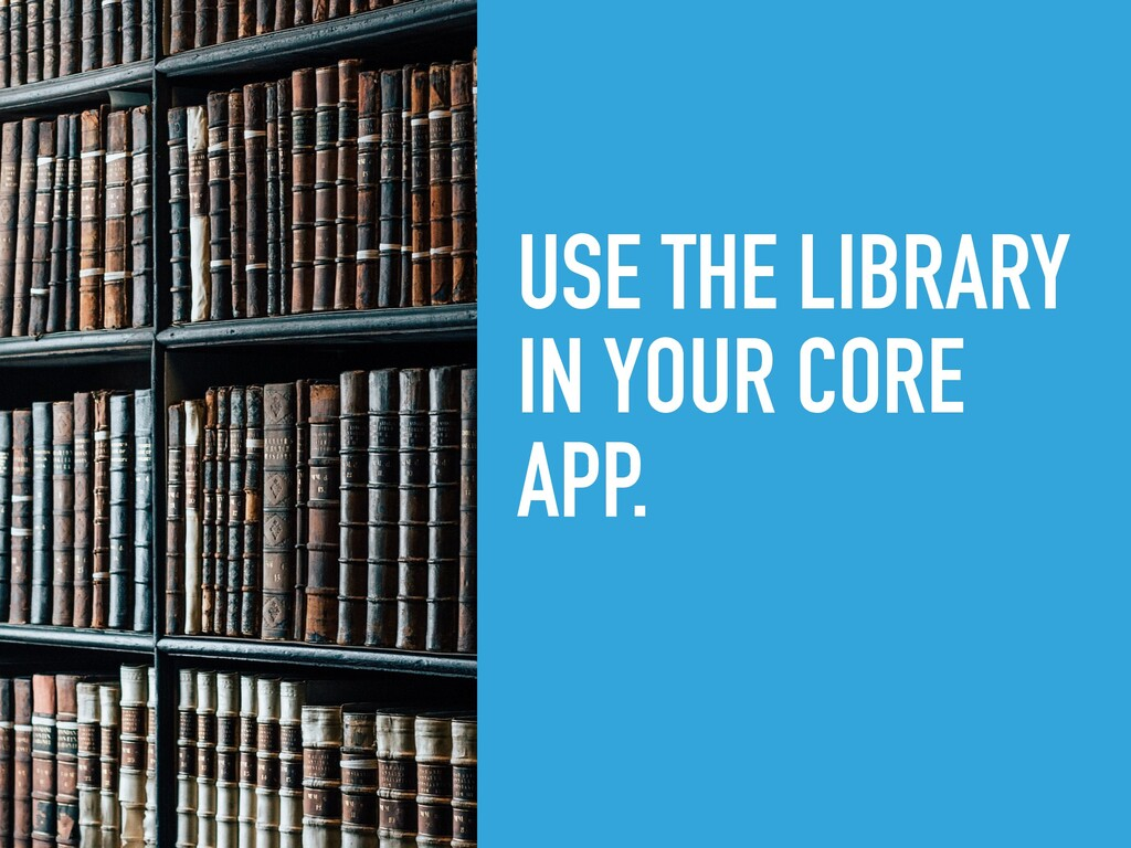 USE THE LIBRARY IN YOUR CORE APP.