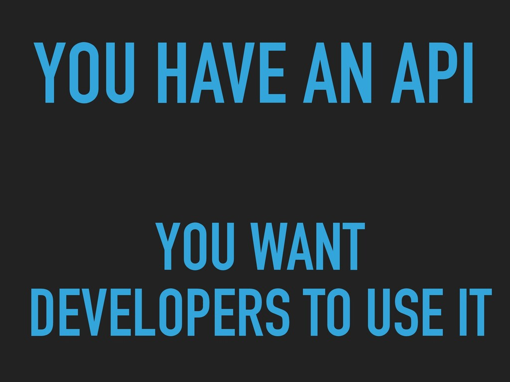 YOU HAVE AN API YOU WANT DEVELOPERS TO USE IT