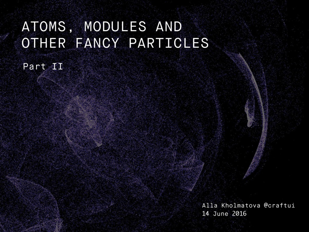 Part II ATOMS, MODULES AND OTHER FANCY PARTICLE...