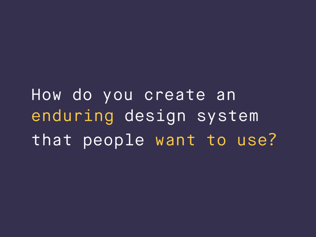 How do you create an enduring design system tha...