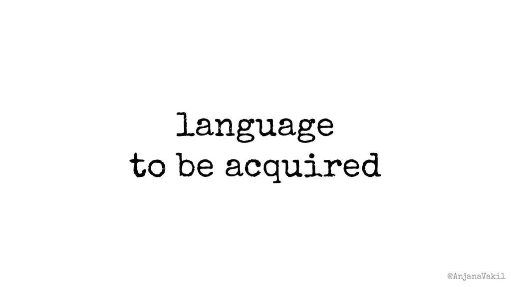 @AnjanaVakil language to be acquired