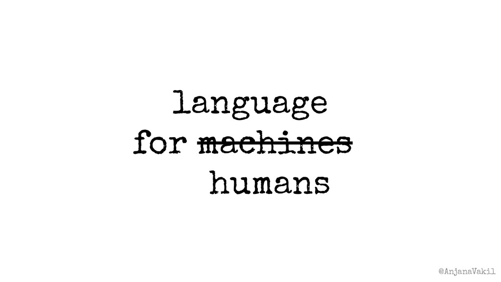 @AnjanaVakil language for machines? humans