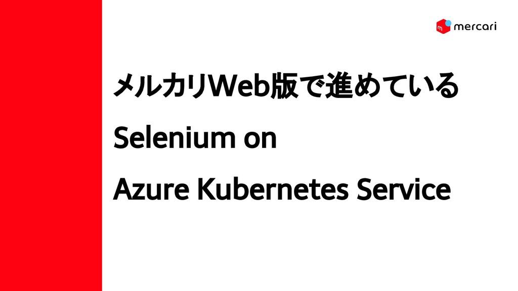 メルカリWeb版で進めている Selenium on Azure Kubernetes Ser...