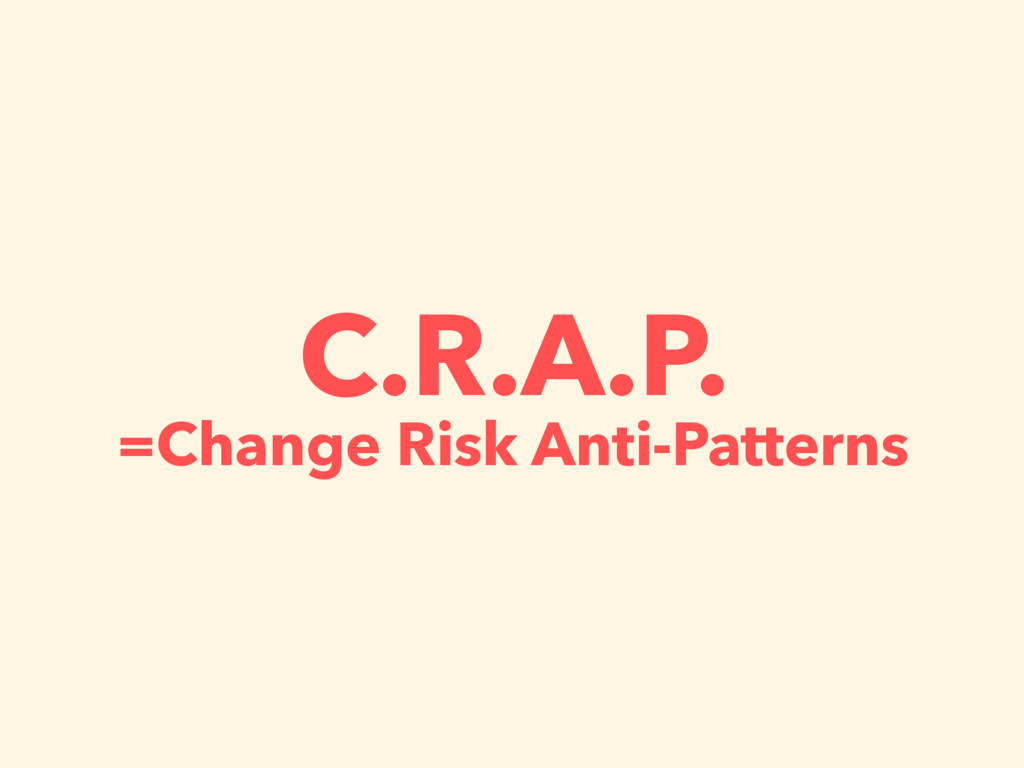 C.R.A.P. =Change Risk Anti-Patterns
