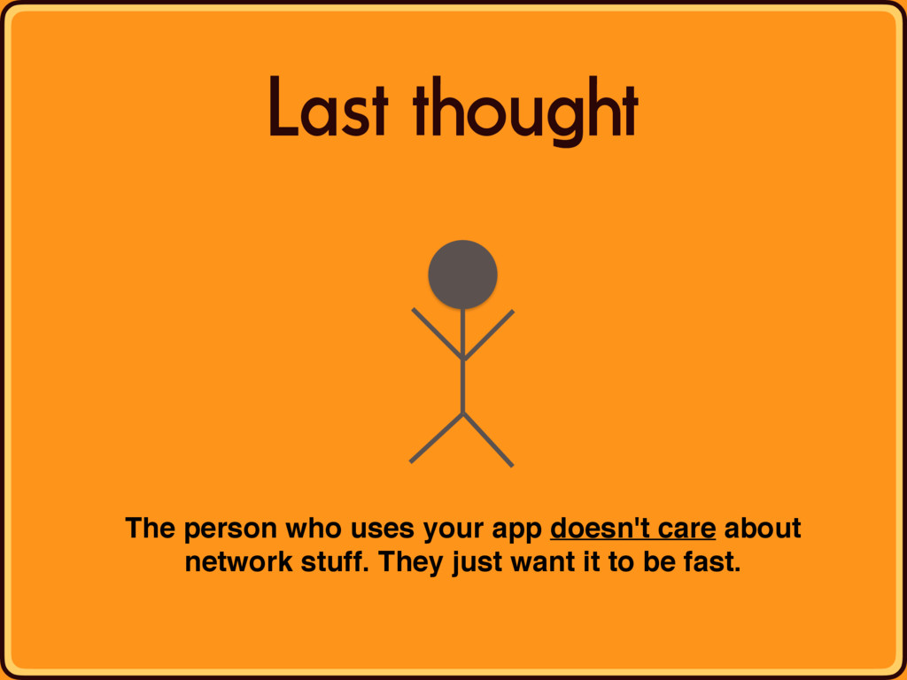 Last thought The person who uses your app doesn...