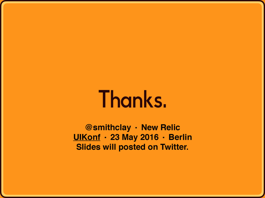 Thanks. @smithclay · New Relic UIKonf · 23 May ...