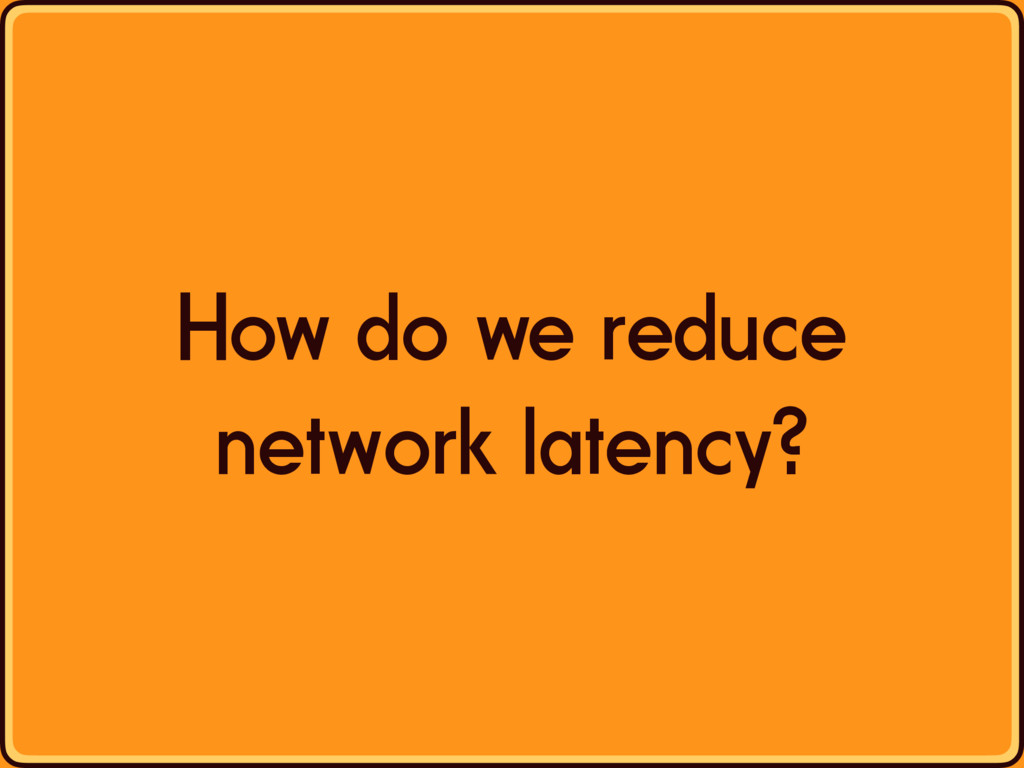 How do we reduce network latency?