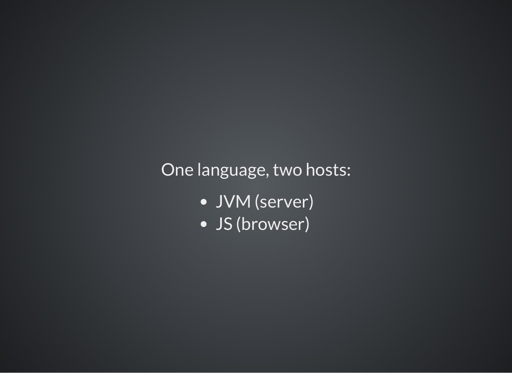 One language, two hosts: JVM (server) JS (brows...