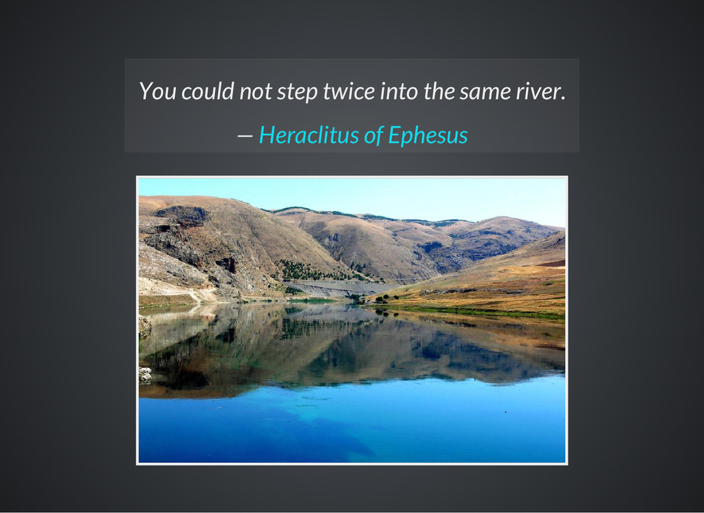 You could not step twice into the same river. —...