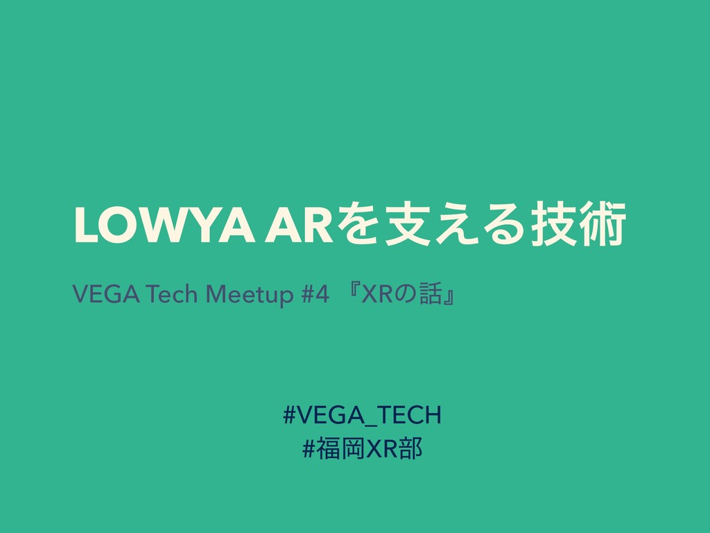 LOWYA ARΛࢧ͑Δٕज़ VEGA Tech Meetup #4 ʰXRͷʱ #VEGA...