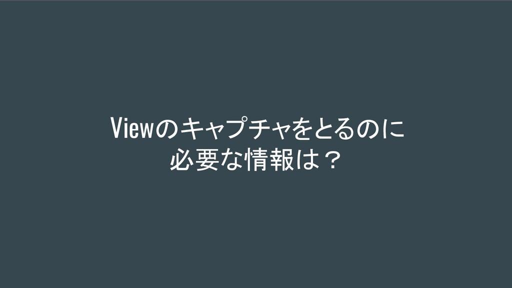 Viewのキャプチャをとるのに 必要な情報は?