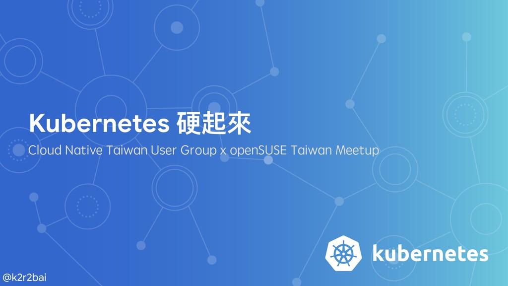 @k2r2bai Kubernetes 硬起來來  Cloud Native Taiwan U...