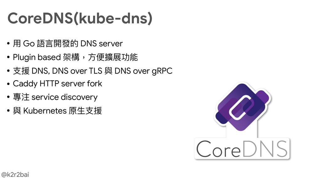 @k2r2bai CoreDNS(kube-dns) • ⽤用 Go 語⾔言開發的 DNS s...
