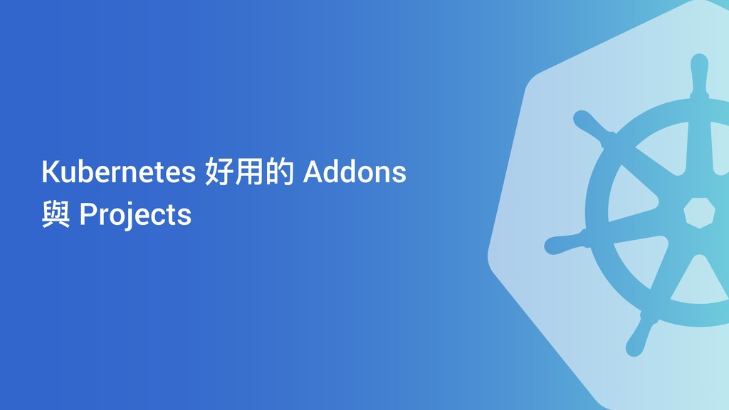 Kubernetes 好⽤用的 Addons 與 Projects