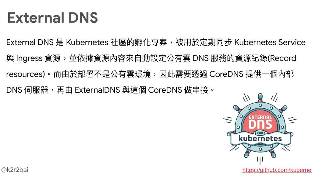 @k2r2bai External DNS 是 Kubernetes 社區的孵化專案,被⽤用於...