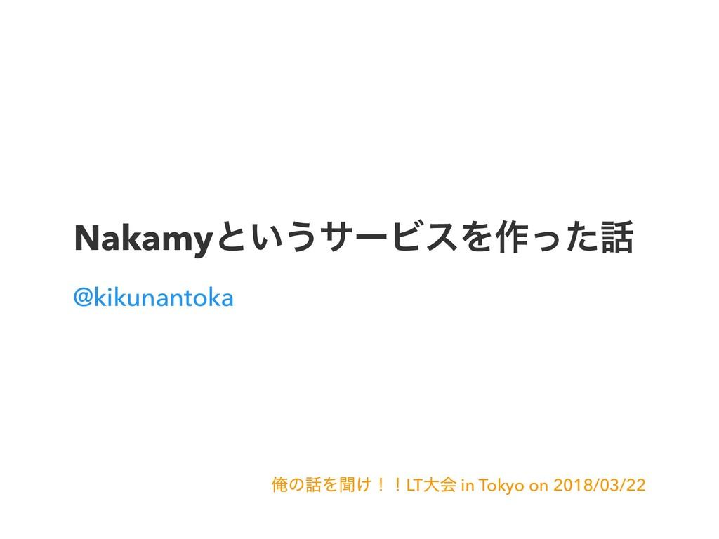 Nakamyͱ͍͏αʔϏεΛ࡞ͬͨ @kikunantoka ԶͷΛฉ͚ʂʂLTେձ in...