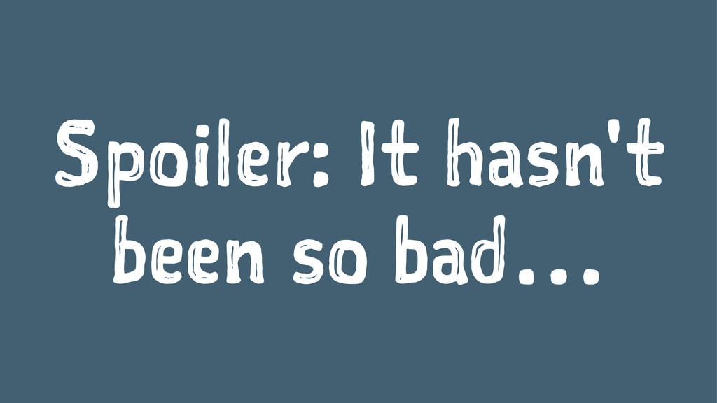 Spoiler: It hasn't been so bad…