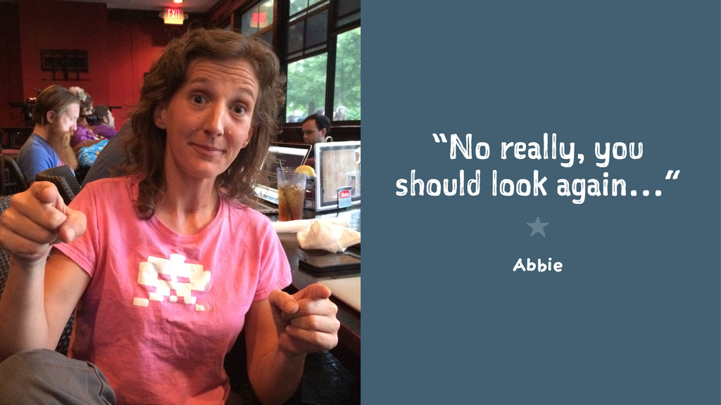 """""""No really, you should look again…"""" 1 Abbie"""